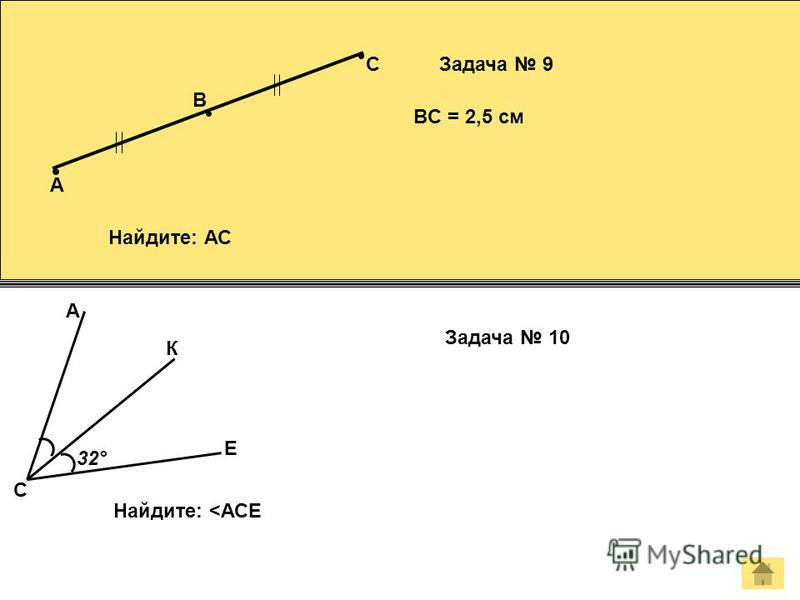 К B C Задача 9 BC = 2,5 см Найдите: АС A Е А Задача 10 Найдите: <АСЕ С 32°