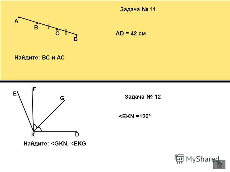 A Задача 11 B C D AD = 42 см Найдите: ВС и АС G Задача 12 К F D Найдите: <GKN, <EKG E <EKN =120°