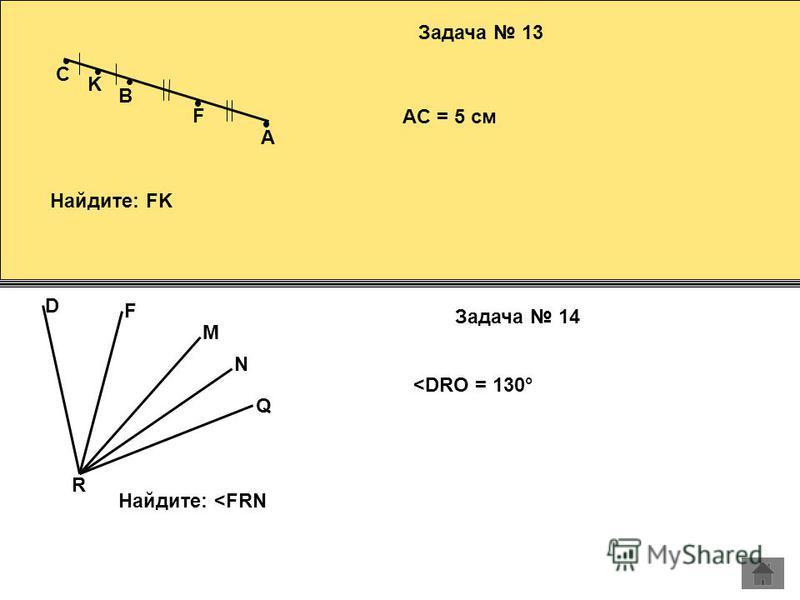 A Задача 13 B F K AC = 5 см Найдите: FK C R D F M N Q Задача 14 <DRO = 130° Найдите: <FRN