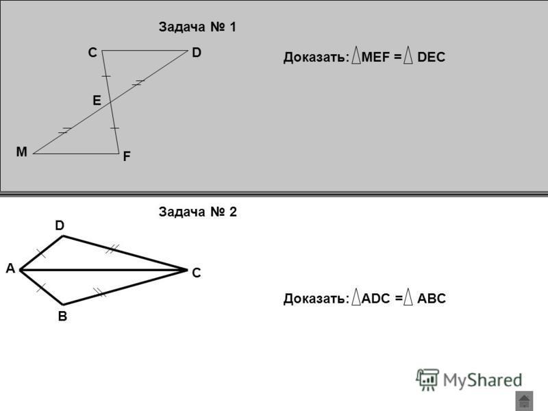 D F C M E Доказать:MEF = DEC A B C D Доказать:ADC = ABC Задача 1 Задача 2