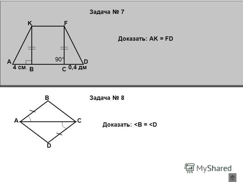 Задача 8 F K CB DA 90° 4 см.0,4 дм Доказать: AK = FD A B C D Доказать: <B = <D Задача 7