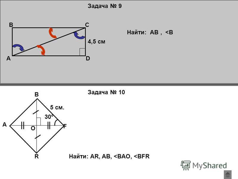 Задача 9 Задача 10 AD CB 4,5 см Найти: АВ, <B A R F B 5 см. О 30° Найти: AR, AB, <BAO, <BFR