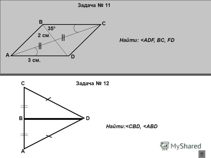 Задача 11 35° A D C B 2 см. 3 см. Найти: <ADF, BC, FD A D C B Найти:<CBD, <ABD Задача 12