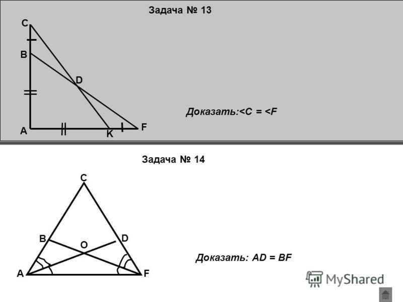 Задача 13 Задача 14 A D C B K F Доказать:<C = <F A B C D F O Доказать: AD = BF