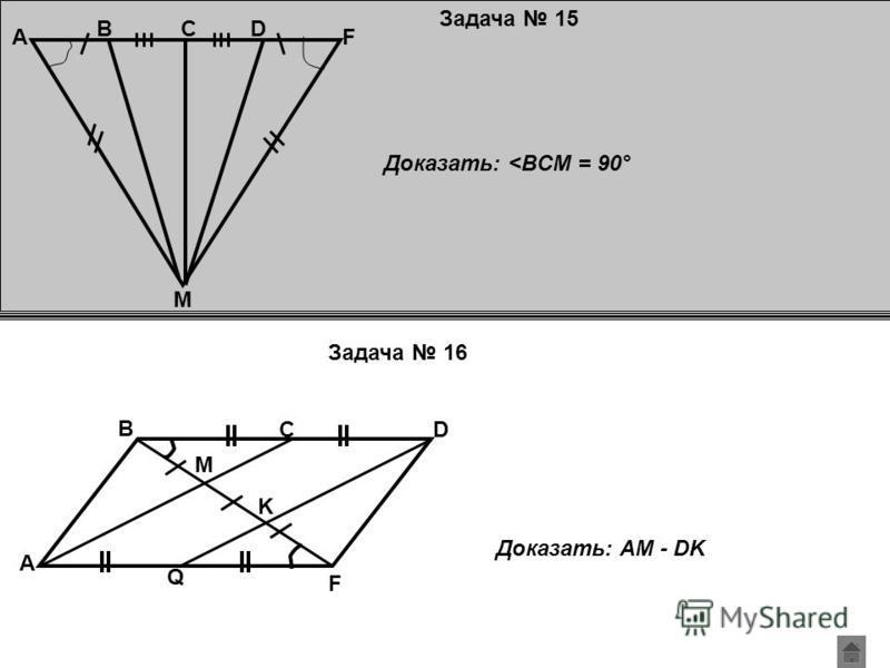 Задача 15 Задача 16 A M B F CD Доказать: <BCM = 90° A F C B D Q M K Доказать: AM - DK