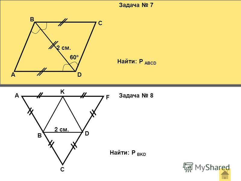 Задача 7 Задача 8 60° A B C D Найти: Р ABCD 2 см. 2 см. B A C D F K Найти: Р BKD