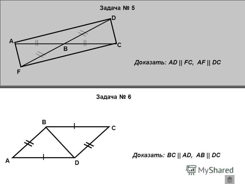 Задача 5 Задача 6 A F D C B Доказать: AD || FC, AF || DC A C B D Доказать: BC || AD, AB || DC