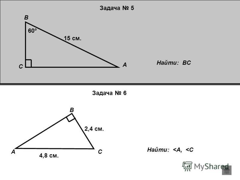 Задача 5 Задача 6 Найти: BC C A B 60° 15 см. CA B 2,4 см. 4,8 см. Найти: <A, <C