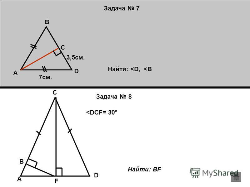 Задача 7 Задача 8 A B C D 7 см. 3,5 см. Найти: <D, <B <DCF= 30° B D A C F Найти: BF