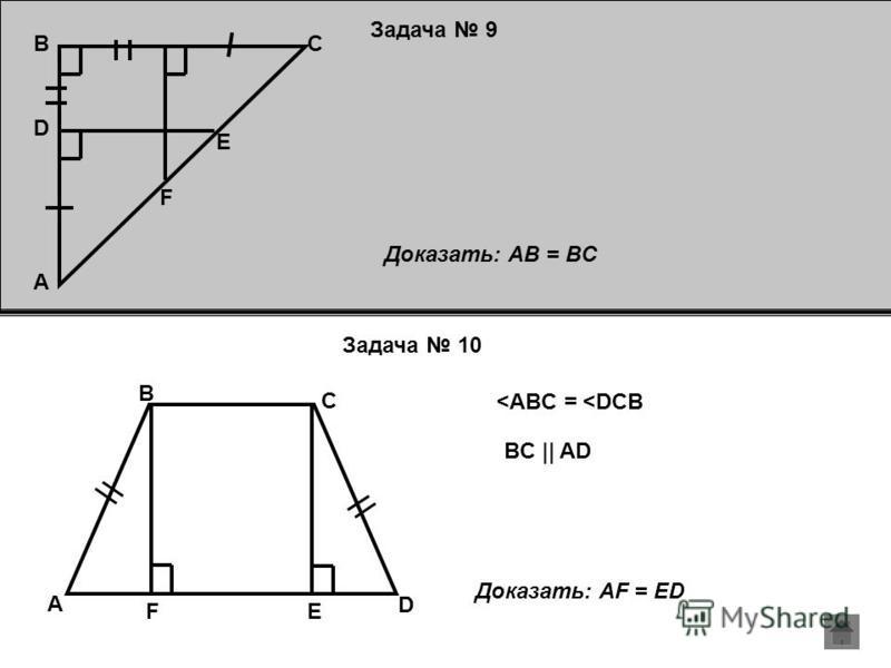 Задача 9 Задача 10 F C D A E B Доказать: AB = BC D C B A E F <ABC = <DCB BC || AD Доказать: AF = ED