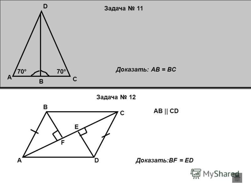 Задача 11 Задача 12 D C B A 70° Доказать: AB = BC D C B A E F AB || CD Доказать:BF = ED