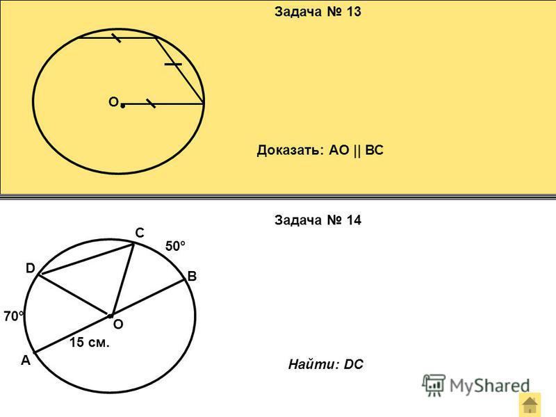 Задача 13 Задача 14 О Доказать: АО || ВС А В О D C 50° 70° 15 см. Найти: DC