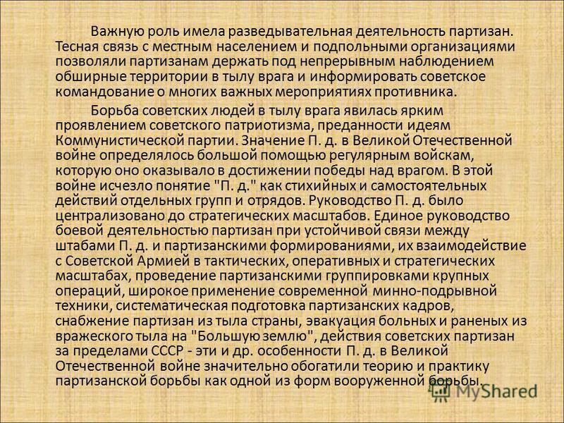 Важную роль имела разведывательная деятельность партизан. Тесная связь с местным населением и подпольными организациями позволяли партизанам держать под непрерывным наблюдением обширные территории в тылу врага и информировать советское командование о