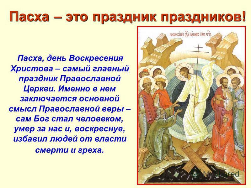 Пасха – это праздник праздников! Пасха – это праздник праздников! Пасха, день Воскресения Христова – самый главный праздник Православной Церкви. Именно в нем заключается основной смысл Православной веры – сам Бог стал человеком, умер за нас и, воскре