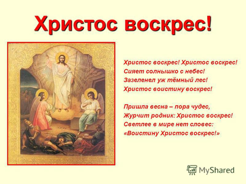 Христос воскрес! Сияет солнышко с небес! Зазеленел уж тёмный лес! Христос воистину воскрес! Пришла весна – пора чудес, Журчит родник: Христос воскрес! Светлее в мире нет словес: «Воистину Христос воскрес!»