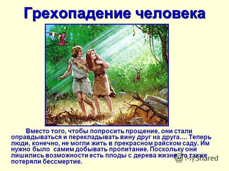 Грехопадение человека Вместо того, чтобы попросить прощение, они стали оправдываться и перекладывать вину друг на друга.... Теперь люди, конечно, не могли жить в прекрасном райском саду. Им нужно было самим добывать пропитание. Поскольку они лишились