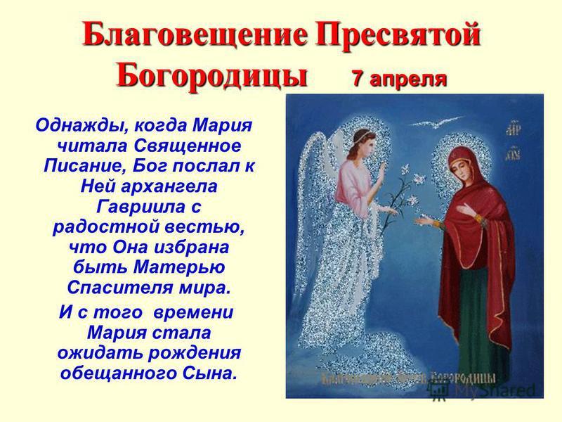 Благовещение Пресвятой Богородицы 7 апреля Однажды, когда Мария читала Священное Писание, Бог послал к Ней архангела Гавриила с радостной вестью, что Она избрана быть Матерью Спасителя мира. И с того времени Мария стала ожидать рождения обещанного Сы