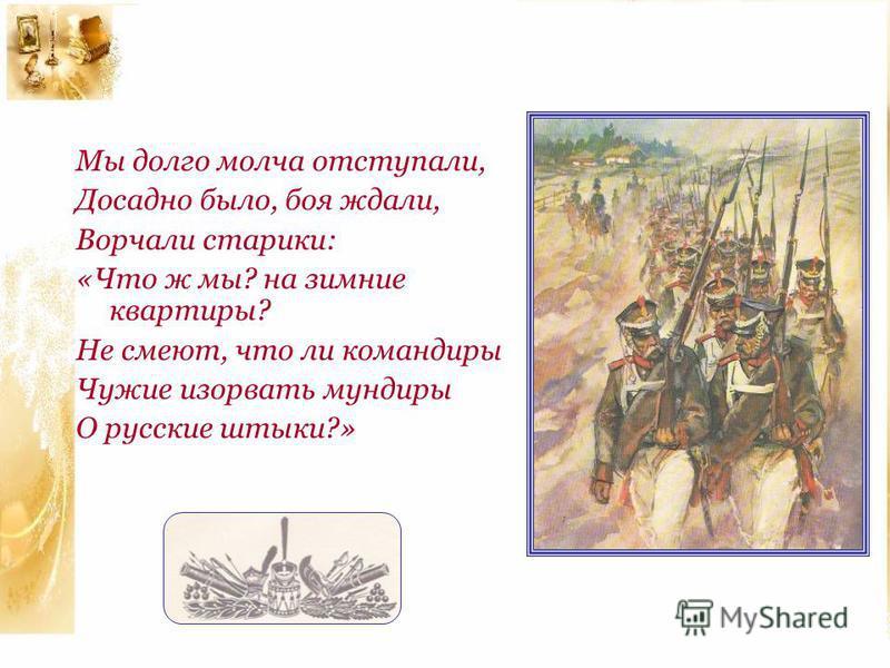 Мы долго молча отступали, Досадно было, боя ждали, Ворчали старики: «Что ж мы? на зимние квартиры? Не смеют, что ли командиры Чужие изорвать мундиры О русские штыки?»