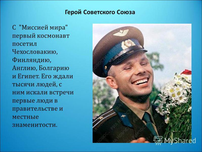 Герой Советского Союза С Миссией мира первый космонавт посетил Чехословакию, Финляндию, Англию, Болгарию и Египет. Его ждали тысячи людей, с ним искали встречи первые люди в правительстве и местные знаменитости.