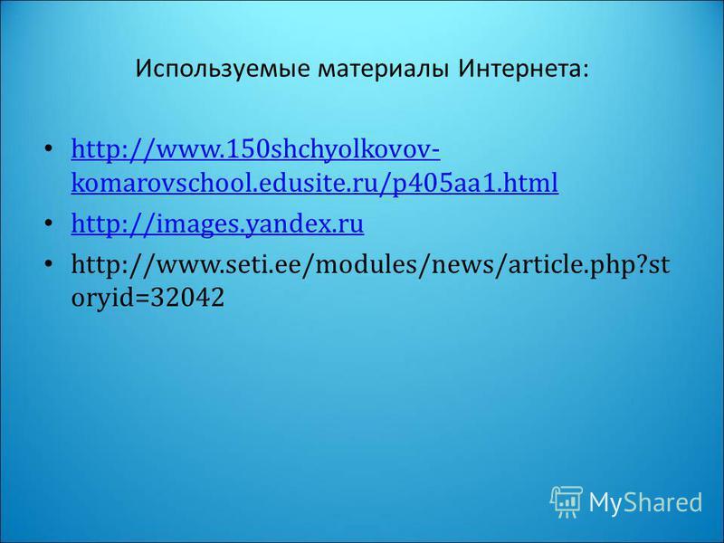 Используемые материалы Интернета: http://www.150shchyolkovov- komarovschool.edusite.ru/p405aa1. html http://www.150shchyolkovov- komarovschool.edusite.ru/p405aa1. html http://images.yandex.ru http://www.seti.ee/modules/news/article.php?st oryid=32042