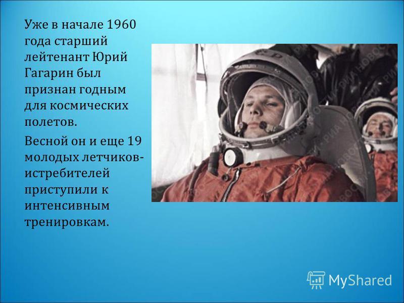 Уже в начале 1960 года старший лейтенант Юрий Гагарин был признан годным для космических полетов. Весной он и еще 19 молодых летчиков- истребителей приступили к интенсивным тренировкам.