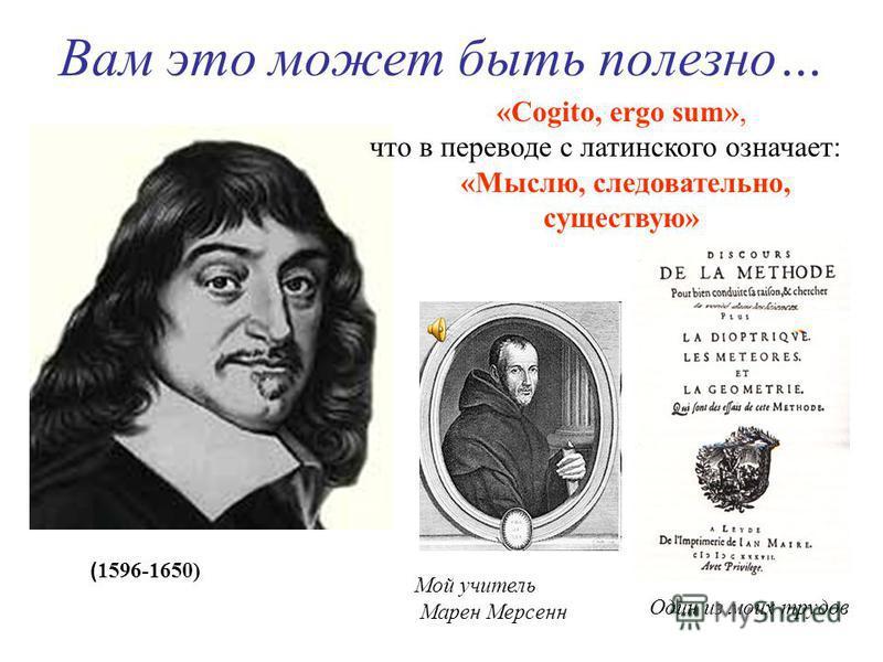 Вам это может быть полезно… «Cogito, ergo sum», что в переводе с латинского означает: «Мыслю, следовательно, существую» Мой учитель Марен Мерсенн Один из моих трудов ( 1596-1650)