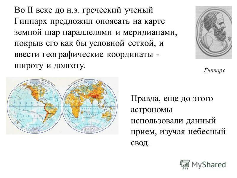Во II веке до н.э. греческий ученый Гиппарх предложил опоясать на карте земной шар параллелями и меридианами, покрыв его как бы условной сеткой, и ввести географические координаты - широту и долготу. Правда, еще до этого астрономы использовали данный