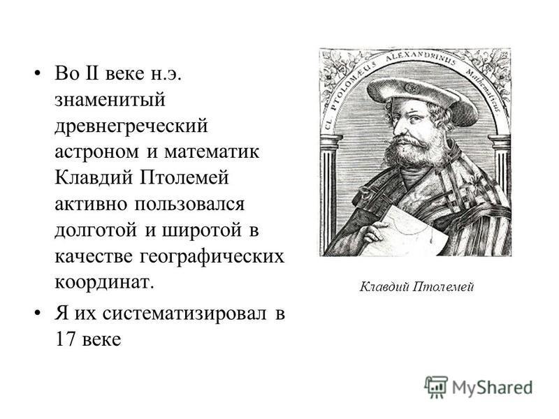 Во II веке н.э. знаменитый древнегреческий астроном и математик Клавдий Птолемей активно пользовался долготой и широтой в качестве географических координат. Я их систематизировал в 17 веке Клавдий Птолемей