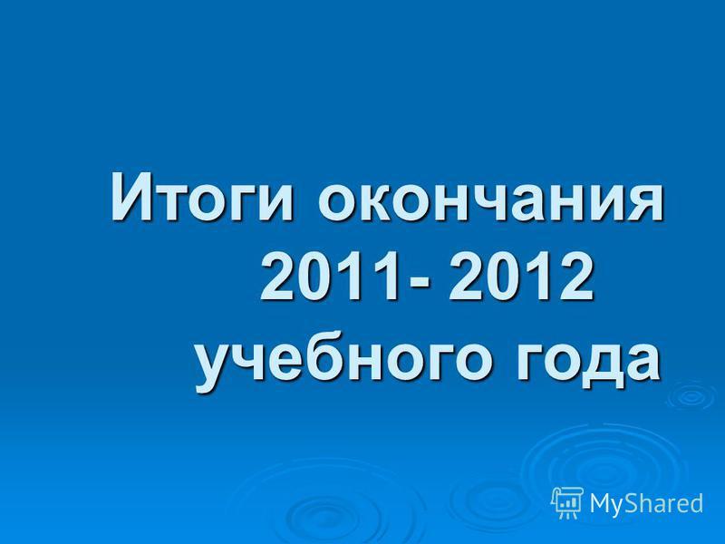 Итоги окончания 2011- 2012 учебного года