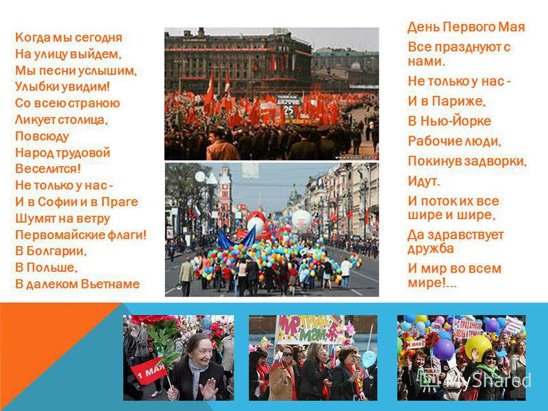 Когда мы сегодня На улицу выйдем, Мы песни услышим, Улыбки увидим! Со всею страною Ликует столица, Повсюду Народ трудовой Веселится! Не только у нас - И в Софии и в Праге Шумят на ветру Первомайские флаги! В Болгарии, В Польше, В далеком Вьетнаме Ден