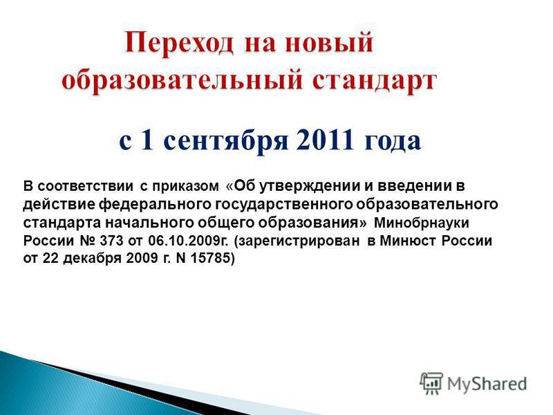 Переход на новый образовательный стандарт с 1 сентября 2011 года В соответствии с приказом «Об утверждении и введении в действие федерального государственного образовательного стандарта начального общего образования» Минобрнауки России 373 от 06.10.2