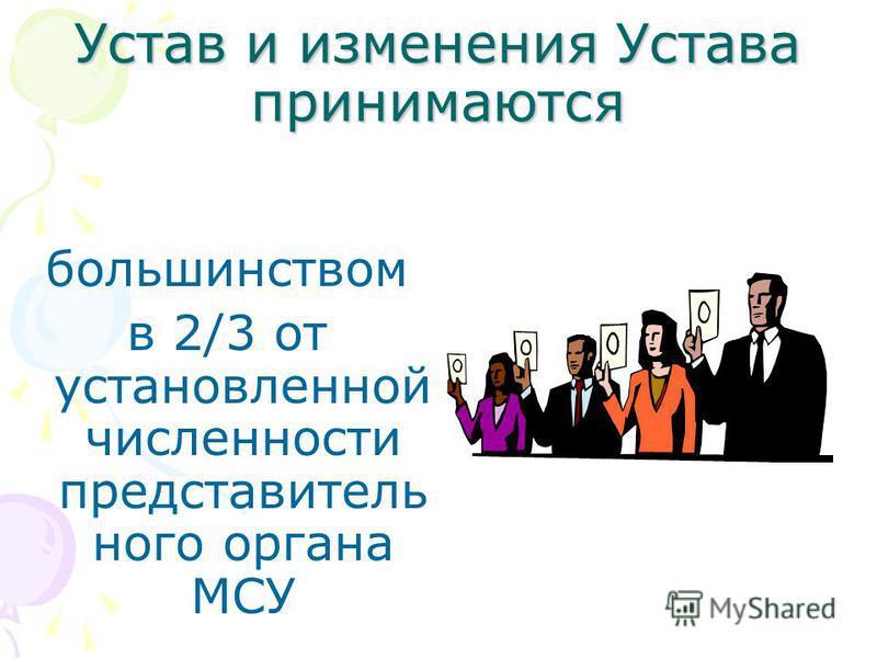 Устав и изменения Устава принимаются большинством в 2/3 от установленной численности представительного органа МСУ