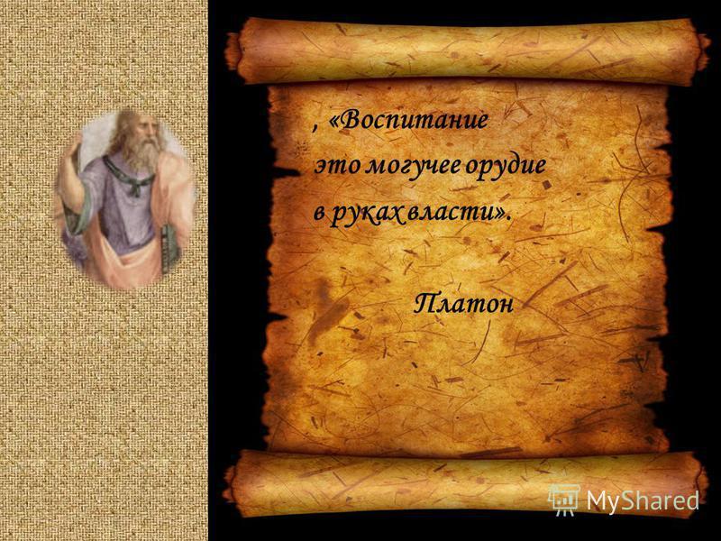 , «Воспитание это могучее орудие в руках власти». Платон