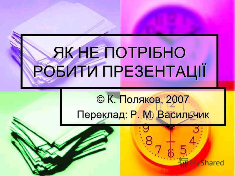 ЯК НЕ ПОТРІБНО РОБИТИ ПРЕЗЕНТАЦІЇ © К. Поляков, 2007 Переклад: Р. М. Васильчик