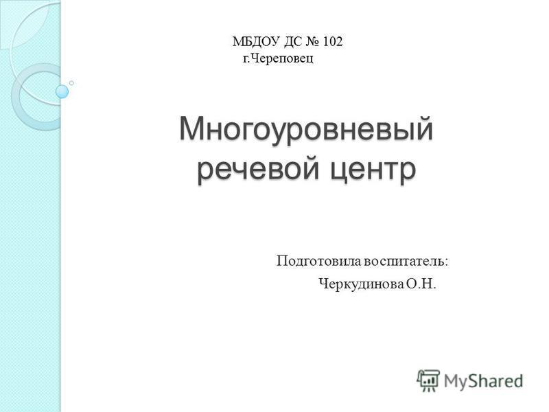 Многоуровневый речевой центр Подготовила воспитатель: Черкудинова О.Н. МБДОУ ДС 102 г.Череповец