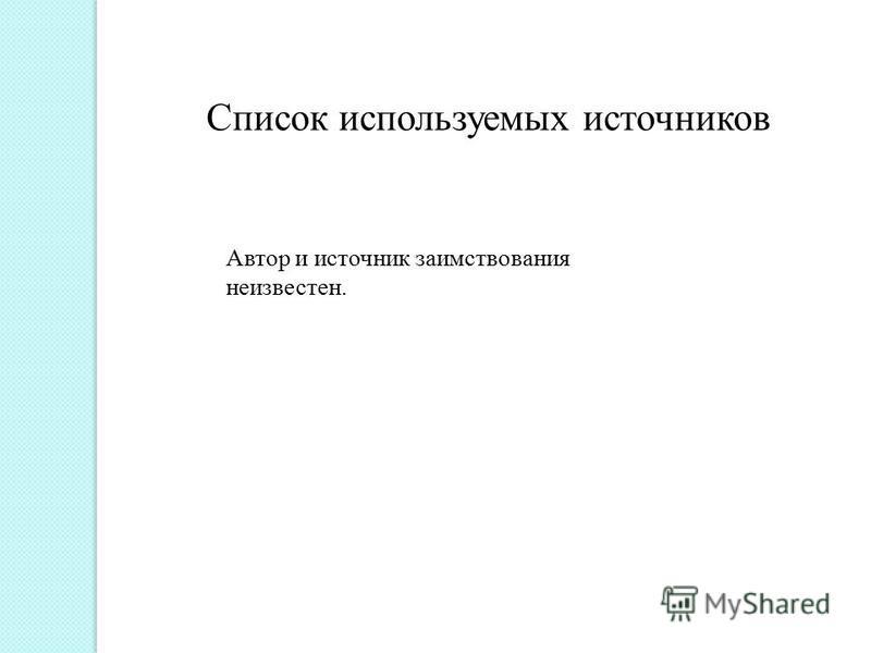 Список используемых источников Автор и источник заимствования неизвестен.
