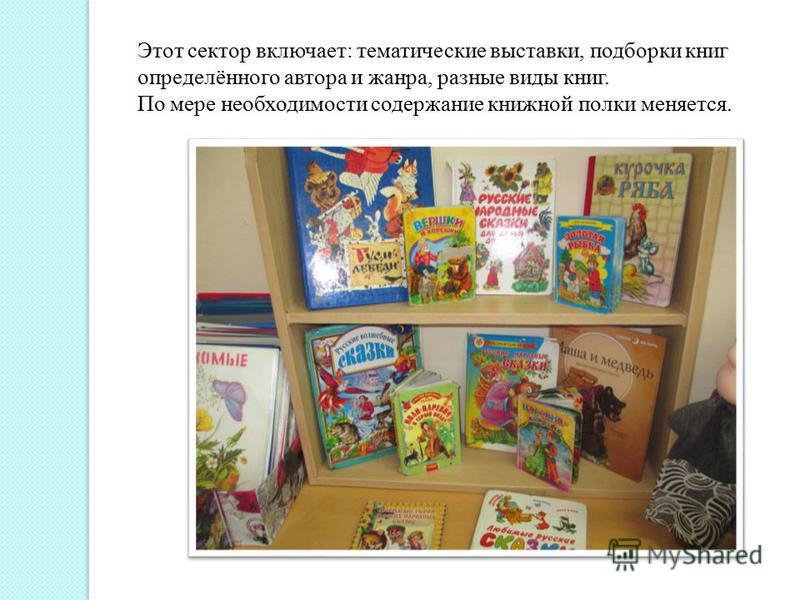 Этот сектор включает: тематические выставки, подборки книг определённого автора и жанра, разные виды книг. По мере необходимости содержание книжной полки меняется.