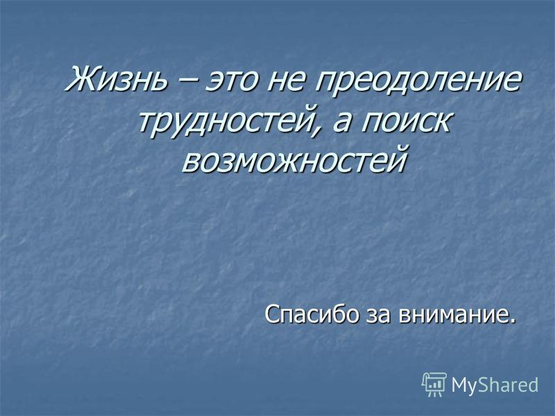 Жизнь – это не преодоление трудностей, а поиск возможностей Спасибо за внимание.