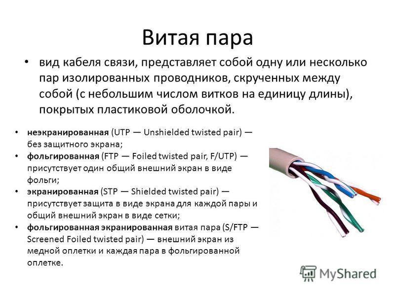 Витая пара вид кабеля связи, представляет собой одну или несколько пар изолированных проводников, скрученных между собой (с небольшим числом витков на единицу длины), покрытых пластиковой оболочкой. неэкранированная (UTP Unshielded twisted pair) без