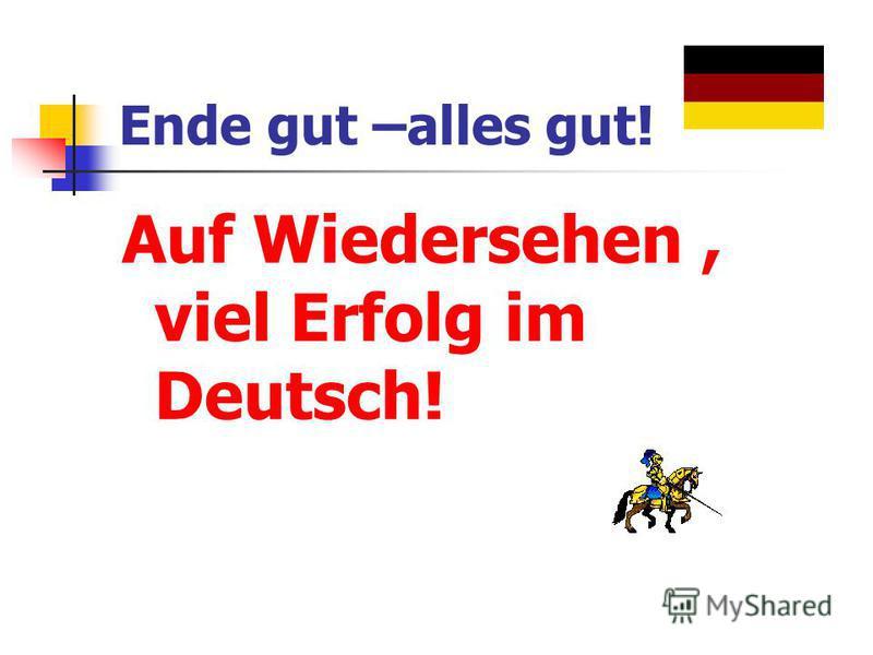 Ende gut –alles gut! Auf Wiedersehen, viel Erfolg im Deutsch!