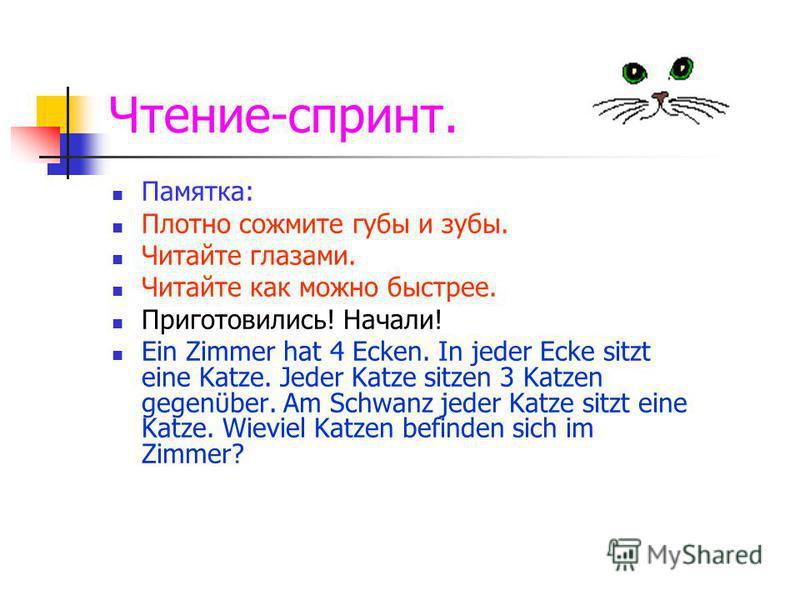 Чтение-спринт. Памятка: Плотно сожмите губы и зубы. Читайте глазами. Читайте как можно быстрее. Приготовились! Начали! Ein Zimmer hat 4 Ecken. In jeder Ecke sitzt eine Katze. Jeder Katze sitzen 3 Katzen gegenϋber. Am Schwanz jeder Katze sitzt eine Ka