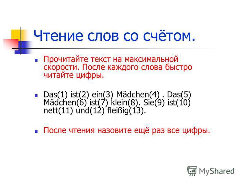 Чтение слов со счётом. Прочитайте текст на максимальной скорости. После каждого слова быстро читайте цифры. Das(1) ist(2) ein(3) Mädchen(4). Das(5) Mädchen(6) ist(7) klein(8). Sie(9) ist(10) nett(11) und(12) fleißig(13). После чтения назовите ещё раз