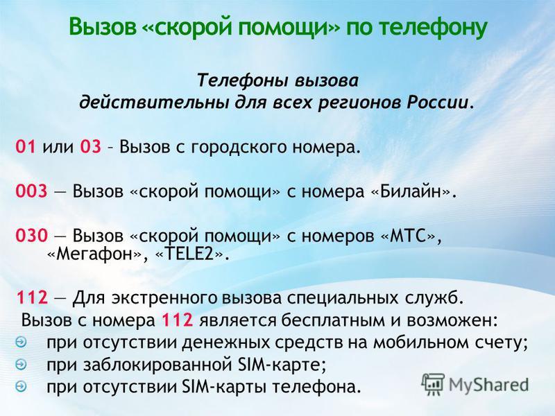 Вызов «скорой помощи» по телефону Телефоны вызова действительны для всех регионов России. 01 или 03 – Вызов с городского номера. 003 Вызов «скорой помощи» с номера «Билайн». 030 Вызов «скорой помощи» с номеров «МТС», «Мегафон», «TELE2». 112 Для экстр