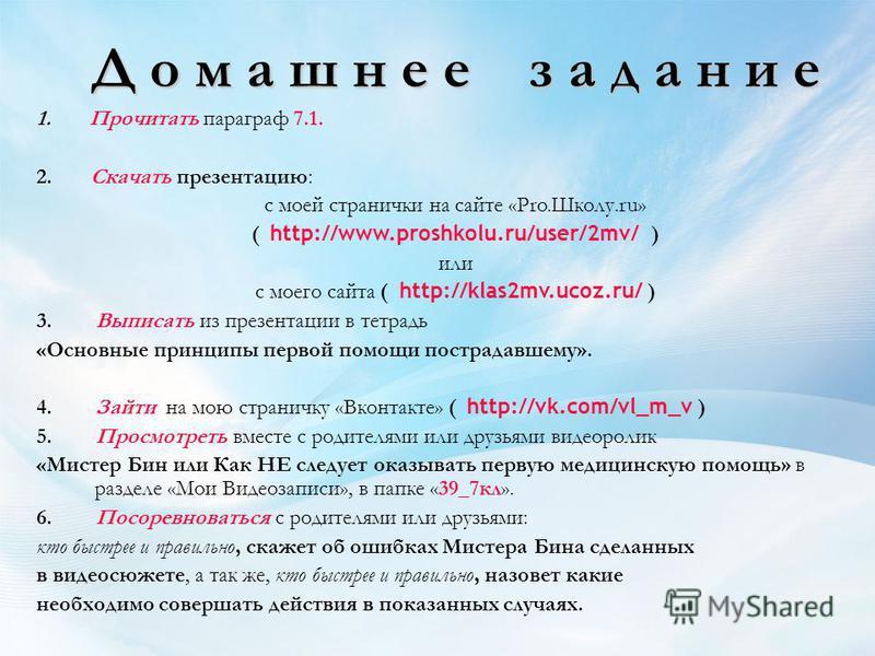 Д о м а ш н е е з а д а н и е 1. Прочитать параграф 7.1. 2. Скачать презентацию: с моей странички на сайте «Pro.Школу.ru» ( http://www.proshkolu.ru/user/2mv/ ) или с моего сайта ( http://klas2mv.ucoz.ru/ ) 3. Выписать из презентации в тетрадь «Основн