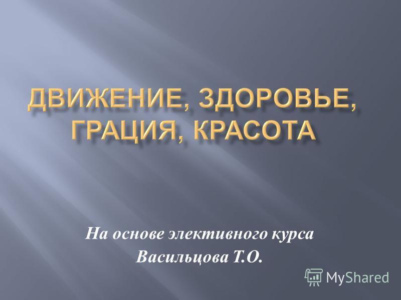 На основе элективного курса Васильцова Т. О.