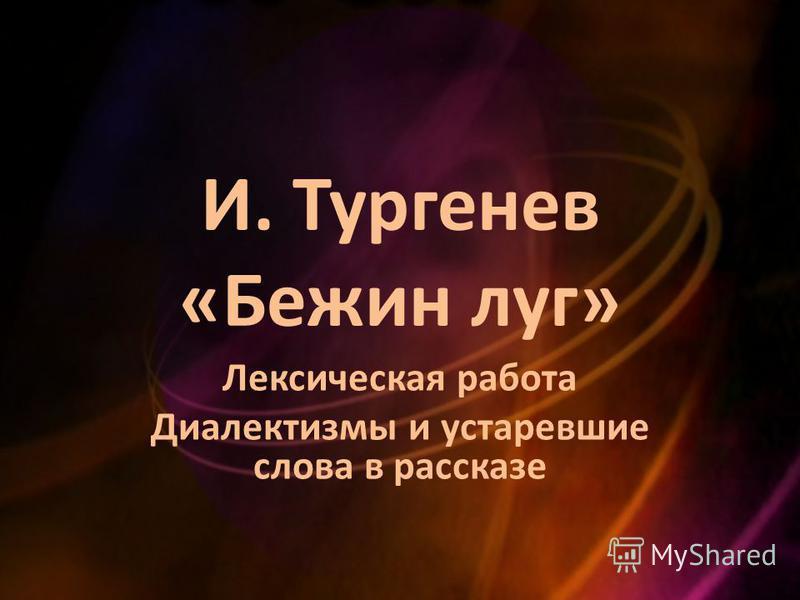 И. Тургенев «Бежин луг» Лексическая работа Диалектизмы и устаревшие слова в рассказе