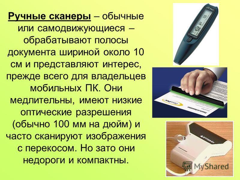 Ручные сканеры – обычные или самодвижующиеся – обрабатывают полосы документа шириной около 10 см и представляют интерес, прежде всего для владельцев мобильных ПК. Они медлительны, имеют низкие оптические разрешения (обычно 100 мм на дюйм) и часто ска