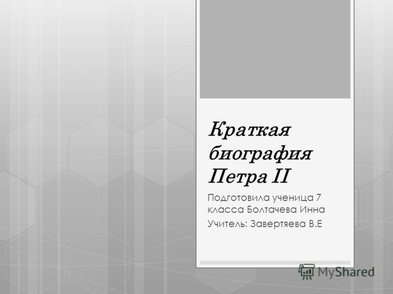 Краткая биография Петра II Подготовила ученица 7 класса Болтачева Инна Учитель: Завертяева В.Е