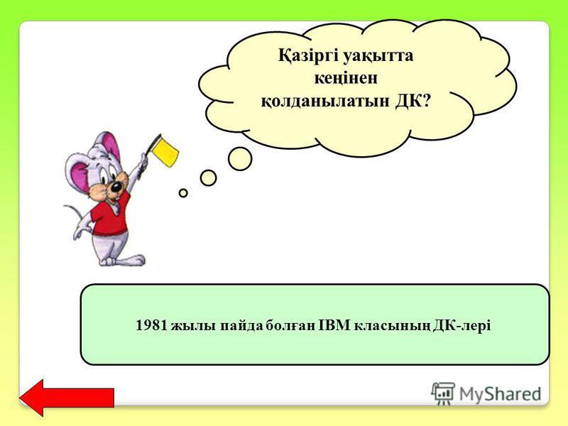 Қазіргі уақытта кеңінен қолданылатын ДК? 1981 жылы пайда болған IBM класының ДК-лері