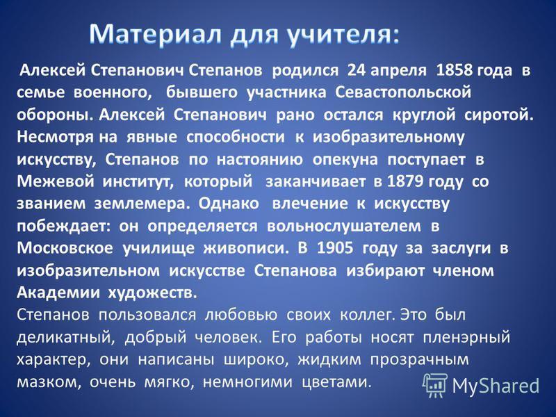 Алексей Степанович Степанов родился 24 апреля 1858 года в семье военного, бывшего участника Севастопольской обороны. Алексей Степанович рано остался круглой сиротой. Несмотря на явные способности к изобразительному искусству, Степанов по настоянию оп